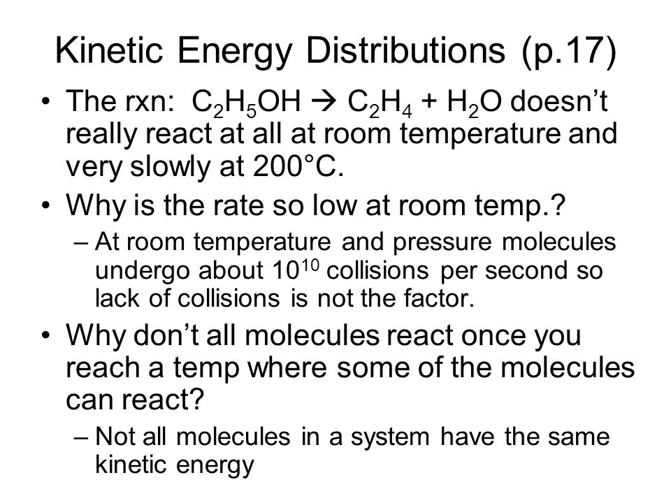 Kinetic Energy Distributions (p.17) The rxn: C 2 H 5 OH C 2 H 4 + H 2 O doesnt really react at all at room temperature and very slowly at 200°C. Why i