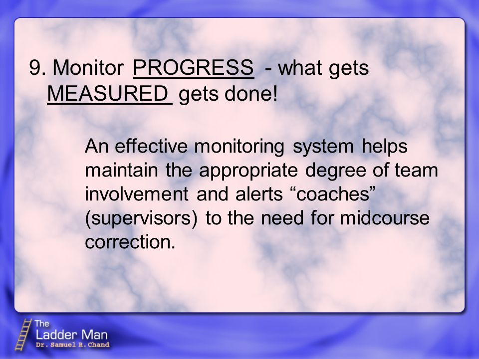 9. Monitor - what gets MEASURED gets done.
