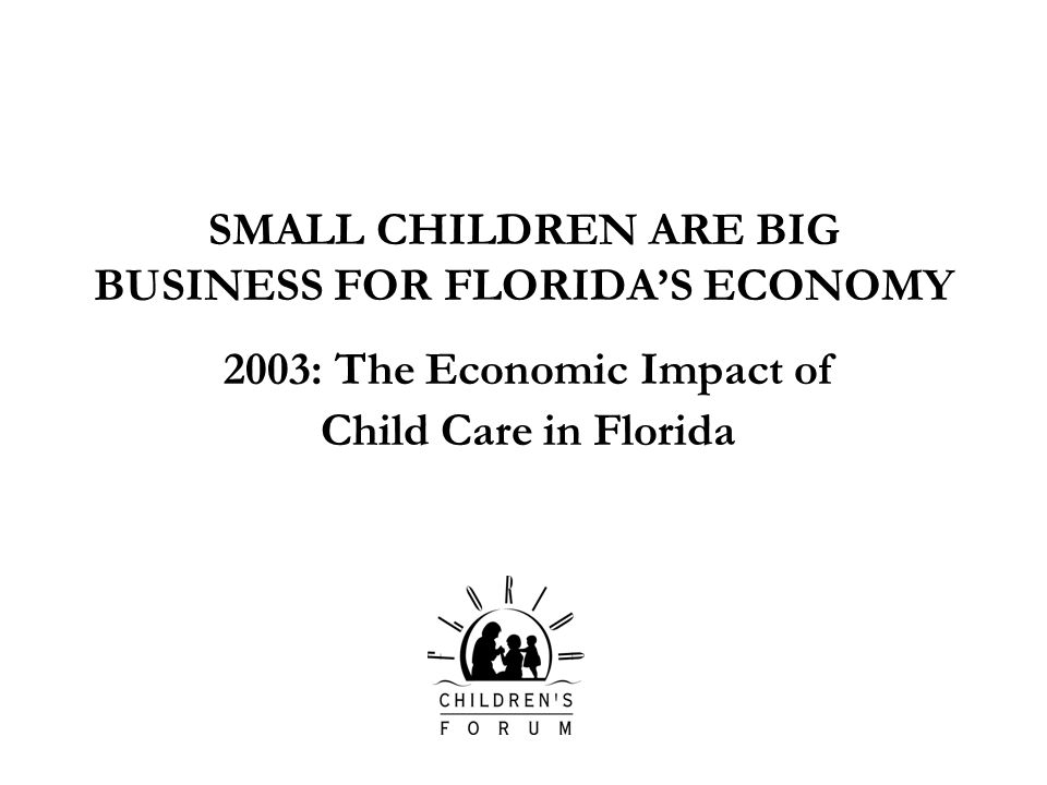 SMALL CHILDREN ARE BIG BUSINESS FOR FLORIDAS ECONOMY 2003: The Economic Impact of Child Care in Florida