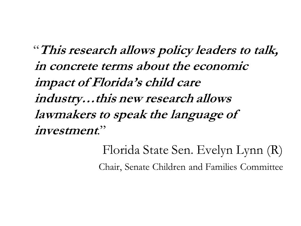 This research allows policy leaders to talk, in concrete terms about the economic impact of Floridas child care industry…this new research allows lawmakers to speak the language of investment.