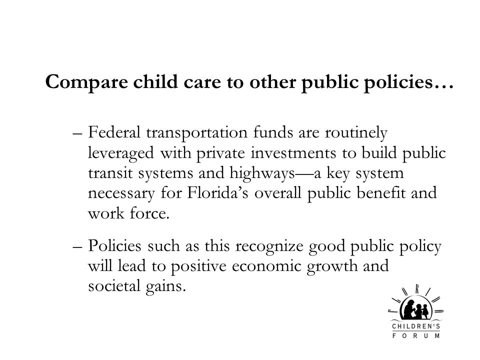 Compare child care to other public policies… –Federal transportation funds are routinely leveraged with private investments to build public transit systems and highwaysa key system necessary for Floridas overall public benefit and work force.