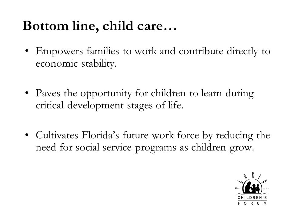 Bottom line, child care… Empowers families to work and contribute directly to economic stability.
