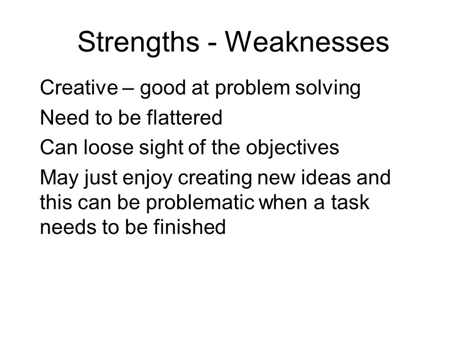 Strengths - Weaknesses Creative – good at problem solving Need to be flattered Can loose sight of the objectives May just enjoy creating new ideas and this can be problematic when a task needs to be finished