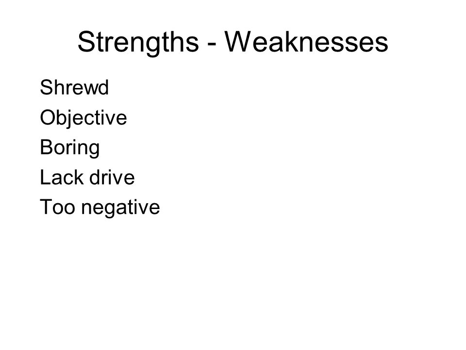 Strengths - Weaknesses Shrewd Objective Boring Lack drive Too negative