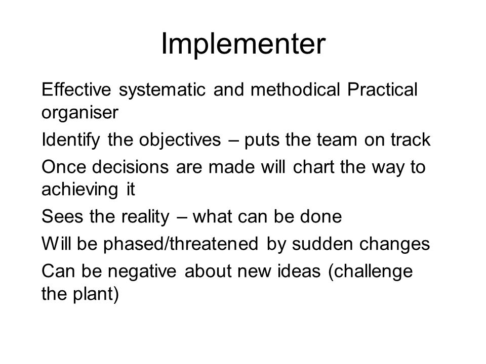 Implementer Effective systematic and methodical Practical organiser Identify the objectives – puts the team on track Once decisions are made will chart the way to achieving it Sees the reality – what can be done Will be phased/threatened by sudden changes Can be negative about new ideas (challenge the plant)