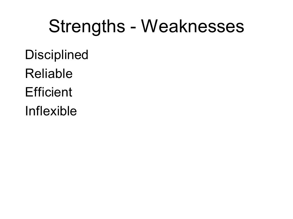 Strengths - Weaknesses Disciplined Reliable Efficient Inflexible