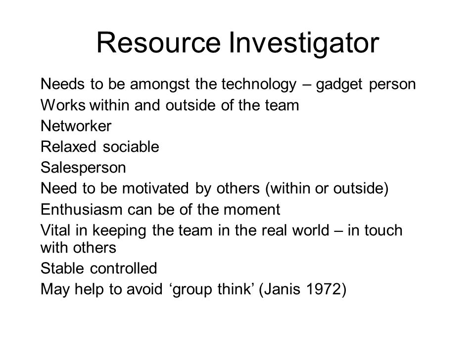 Resource Investigator Needs to be amongst the technology – gadget person Works within and outside of the team Networker Relaxed sociable Salesperson N