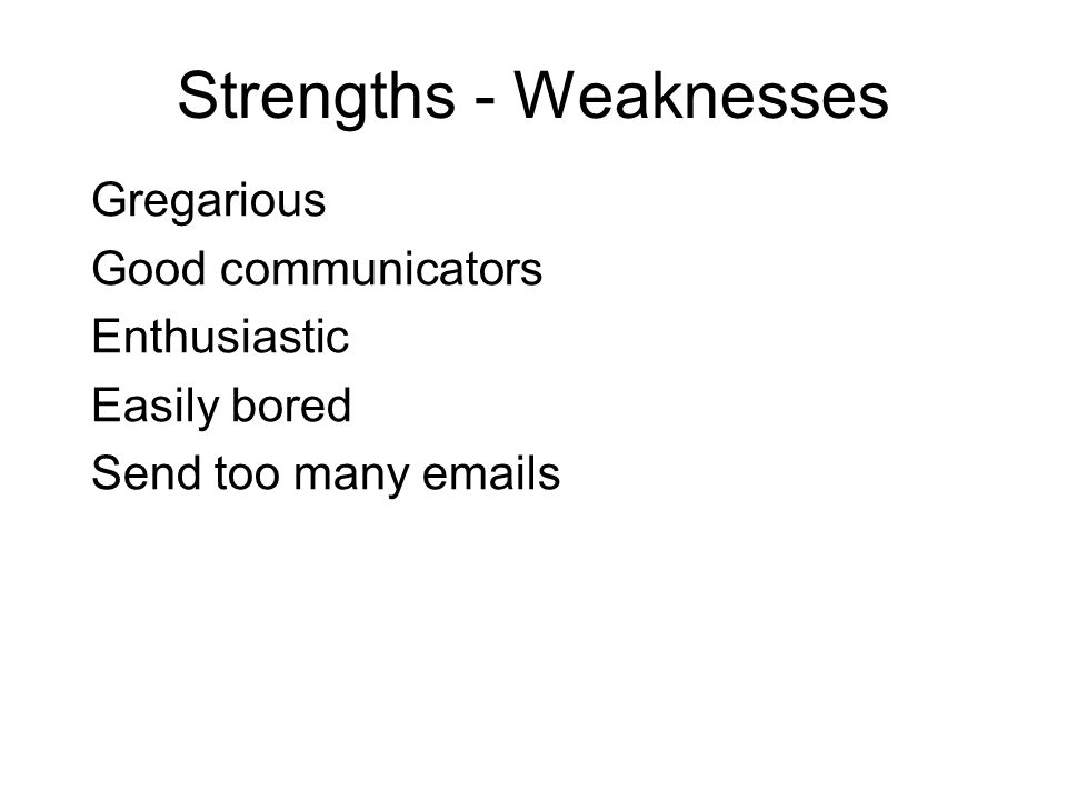 Strengths - Weaknesses Gregarious Good communicators Enthusiastic Easily bored Send too many emails