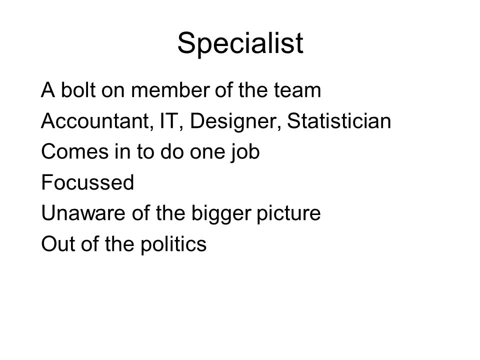 Specialist A bolt on member of the team Accountant, IT, Designer, Statistician Comes in to do one job Focussed Unaware of the bigger picture Out of the politics