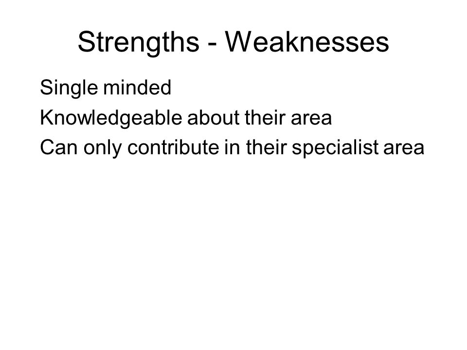 Strengths - Weaknesses Single minded Knowledgeable about their area Can only contribute in their specialist area
