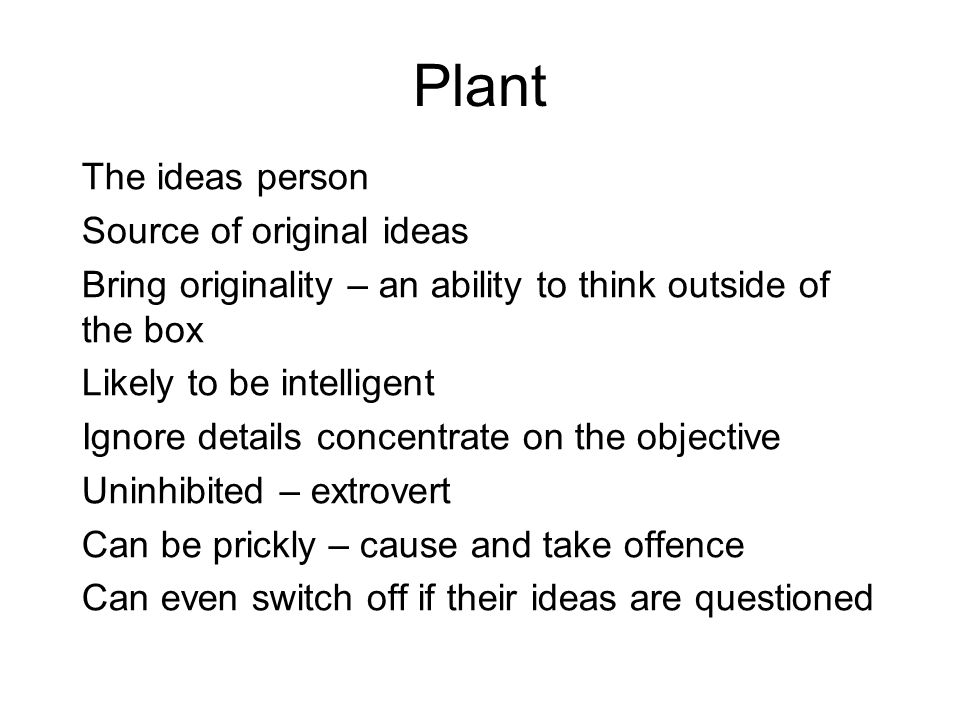 Plant The ideas person Source of original ideas Bring originality – an ability to think outside of the box Likely to be intelligent Ignore details concentrate on the objective Uninhibited – extrovert Can be prickly – cause and take offence Can even switch off if their ideas are questioned