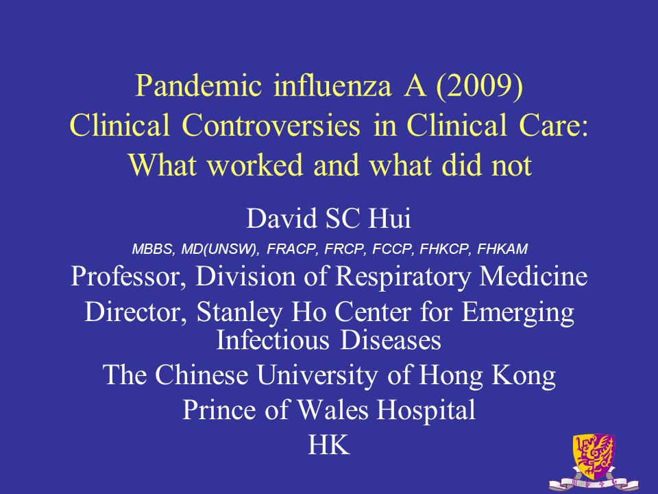 Pandemic influenza A (2009) Clinical Controversies in Clinical Care: What worked and what did not David SC Hui MBBS, MD(UNSW), FRACP, FRCP, FCCP, FHKCP, FHKAM Professor, Division of Respiratory Medicine Director, Stanley Ho Center for Emerging Infectious Diseases The Chinese University of Hong Kong Prince of Wales Hospital HK