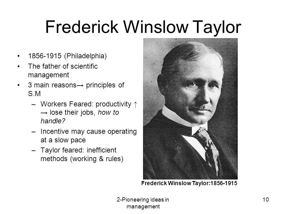 2-Pioneering ideas in management 10 Frederick Winslow Taylor 1856-1915 (Philadelphia) The father of scientific management 3 main reasons principles of
