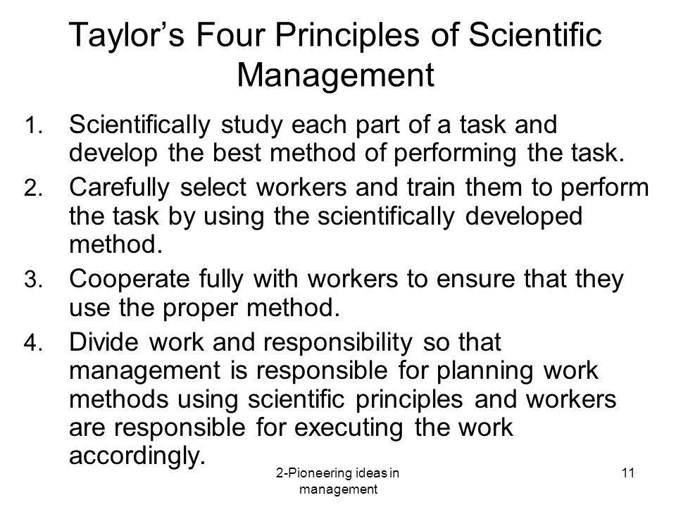 2-Pioneering ideas in management 11 Taylors Four Principles of Scientific Management 1. Scientifically study each part of a task and develop the best