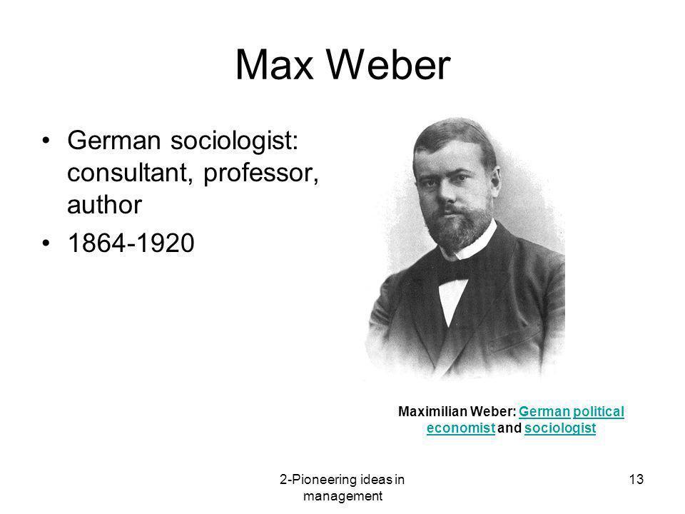 2-Pioneering ideas in management 13 Max Weber German sociologist: consultant, professor, author 1864-1920 Maximilian Weber: German political economist