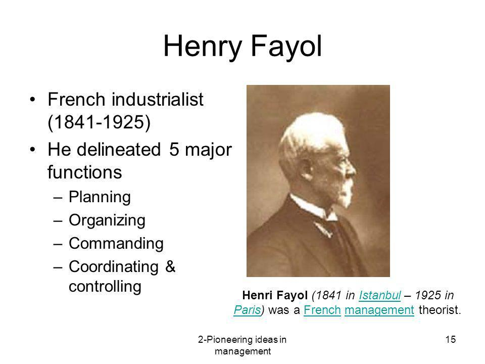 2-Pioneering ideas in management 15 Henry Fayol French industrialist (1841-1925) He delineated 5 major functions –Planning –Organizing –Commanding –Co