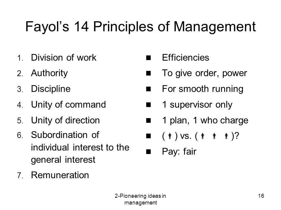 2-Pioneering ideas in management 16 Fayols 14 Principles of Management 1. Division of work 2. Authority 3. Discipline 4. Unity of command 5. Unity of