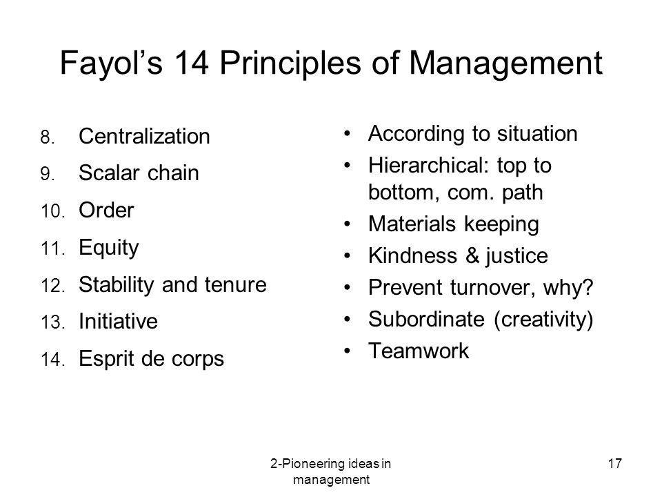 2-Pioneering ideas in management 17 Fayols 14 Principles of Management 8. Centralization 9. Scalar chain 10. Order 11. Equity 12. Stability and tenure