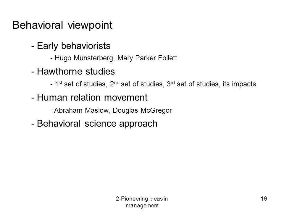 2-Pioneering ideas in management 19 Behavioral viewpoint - Early behaviorists - Hawthorne studies - Human relation movement - Hugo Münsterberg, Mary P