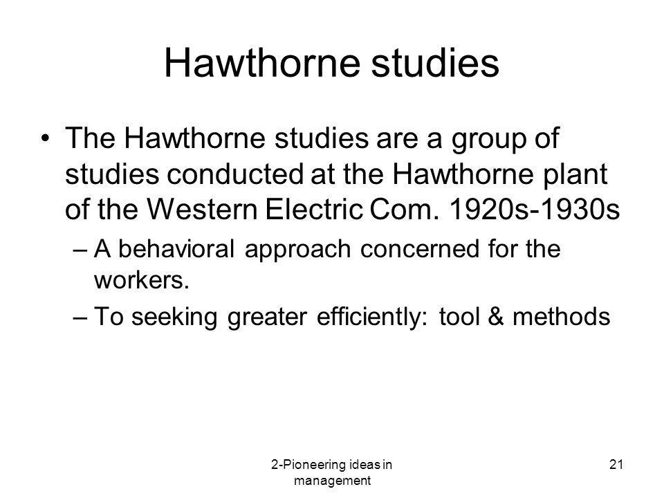 2-Pioneering ideas in management 21 Hawthorne studies The Hawthorne studies are a group of studies conducted at the Hawthorne plant of the Western Ele