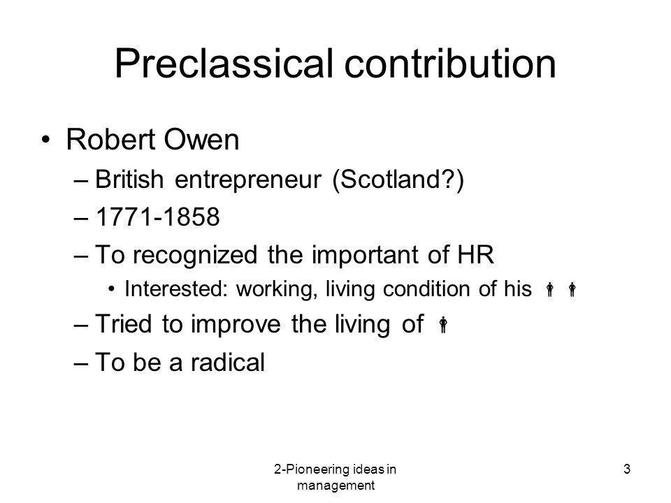 2-Pioneering ideas in management 3 Preclassical contribution Robert Owen –British entrepreneur (Scotland?) –1771-1858 –To recognized the important of