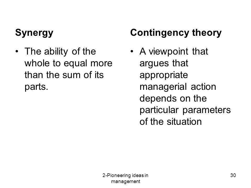 2-Pioneering ideas in management 30 The ability of the whole to equal more than the sum of its parts. A viewpoint that argues that appropriate manager