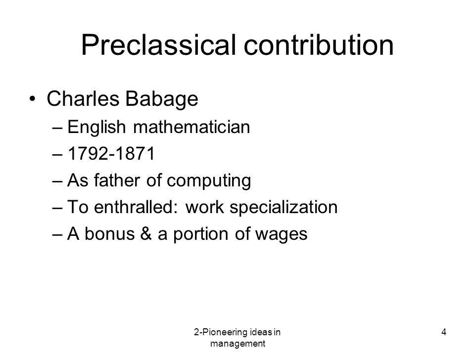 2-Pioneering ideas in management 4 Preclassical contribution Charles Babage –English mathematician –1792-1871 –As father of computing –To enthralled: