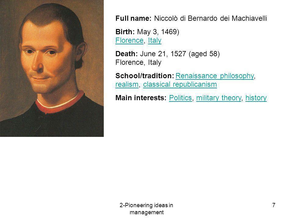 2-Pioneering ideas in management 7 Full name: Niccolò di Bernardo dei Machiavelli Birth: May 3, 1469) Florence, Italy FlorenceItaly Death: June 21, 15