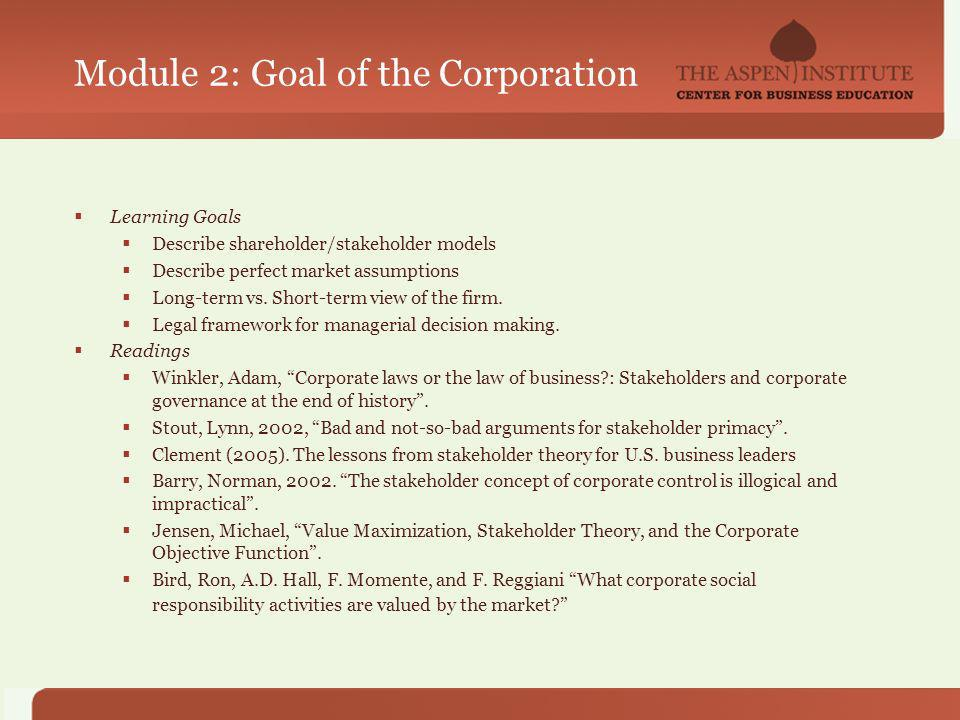 Module 2: Goal of the Corporation Learning Goals Describe shareholder/stakeholder models Describe perfect market assumptions Long-term vs.