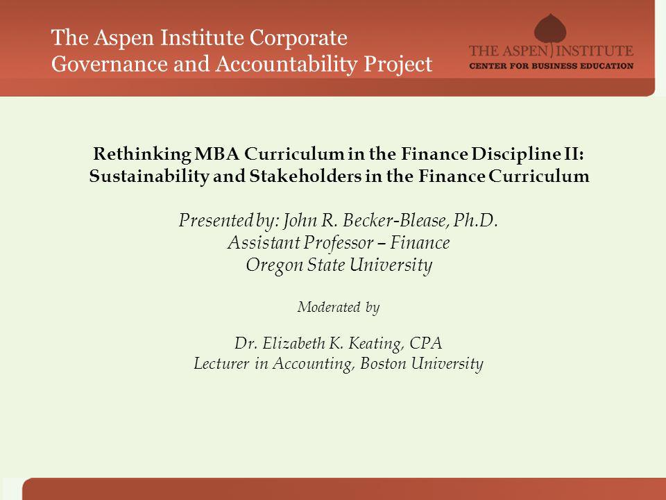 Rethinking MBA Curriculum in the Finance Discipline II: Sustainability and Stakeholders in the Finance Curriculum Presented by: John R.