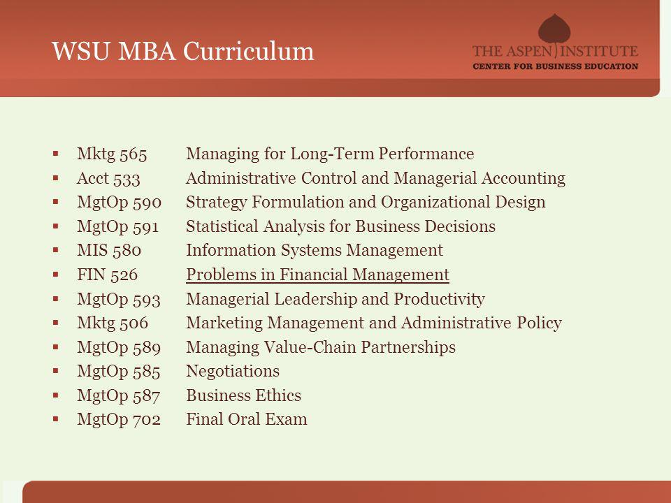 WSU MBA Curriculum Mktg 565Managing for Long-Term Performance Acct 533Administrative Control and Managerial Accounting MgtOp 590Strategy Formulation and Organizational Design MgtOp 591Statistical Analysis for Business Decisions MIS 580Information Systems Management FIN 526Problems in Financial Management MgtOp 593Managerial Leadership and Productivity Mktg 506Marketing Management and Administrative Policy MgtOp 589Managing Value-Chain Partnerships MgtOp 585Negotiations MgtOp 587Business Ethics MgtOp 702Final Oral Exam