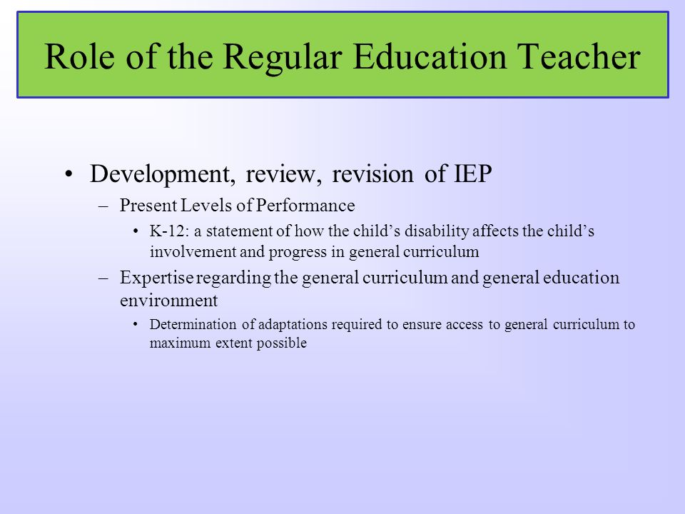 Role of the Regular Education Teacher As member of IEP team, must participate in the development of the childs IEP including the determination of: –Ap