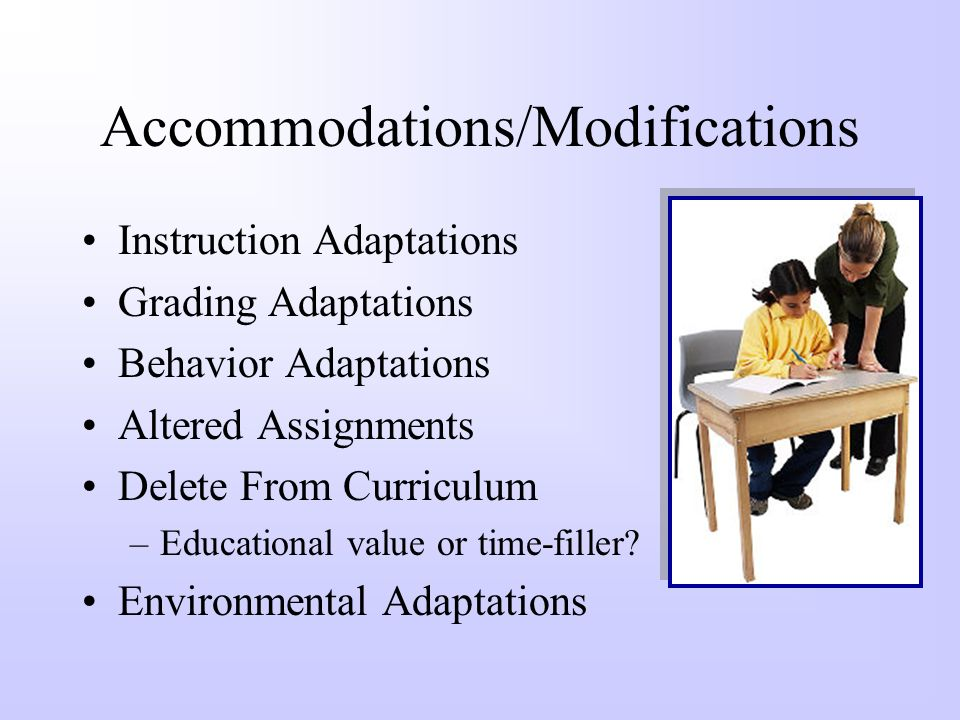 Accommodations/Modifications Adapting Materials –Layout & Design –Directions –Content –Testing Adapting Objective –Must know vs. nice to know