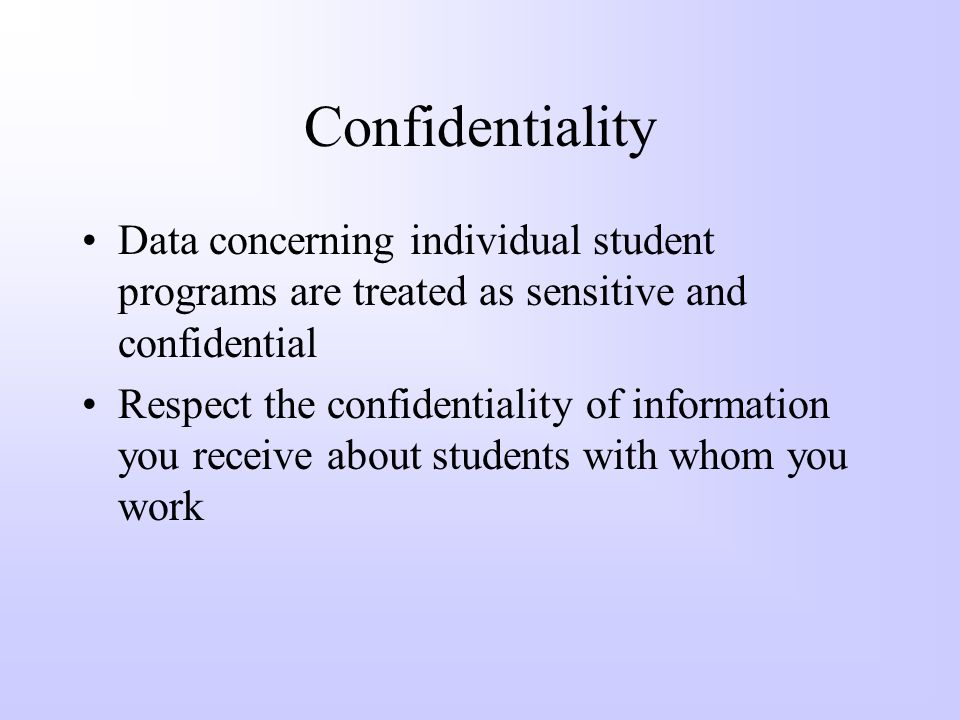 Confidentiality Confidentiality must be maintained and protected –Federal laws, state regulations, and local policies require maintaining confidential