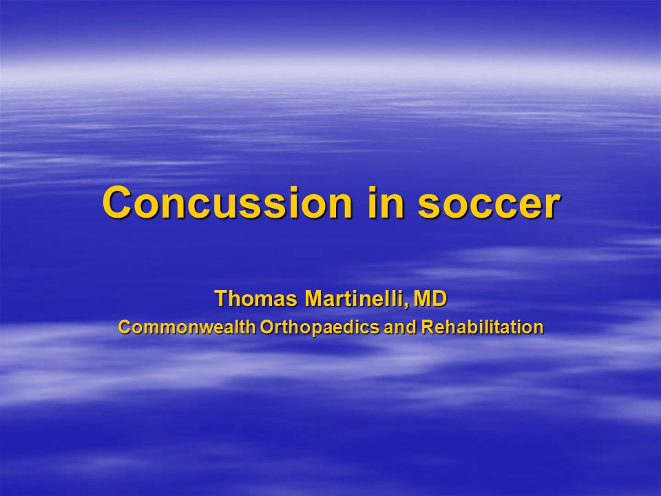 Concussion in soccer Thomas Martinelli, MD Commonwealth Orthopaedics and Rehabilitation