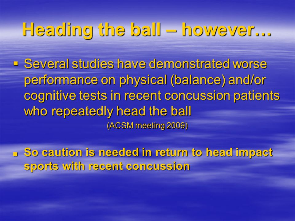 Heading the ball – however… Several studies have demonstrated worse performance on physical (balance) and/or cognitive tests in recent concussion pati