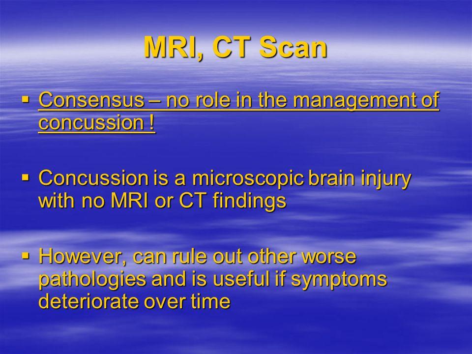 MRI, CT Scan Consensus – no role in the management of concussion ! Consensus – no role in the management of concussion ! Concussion is a microscopic b