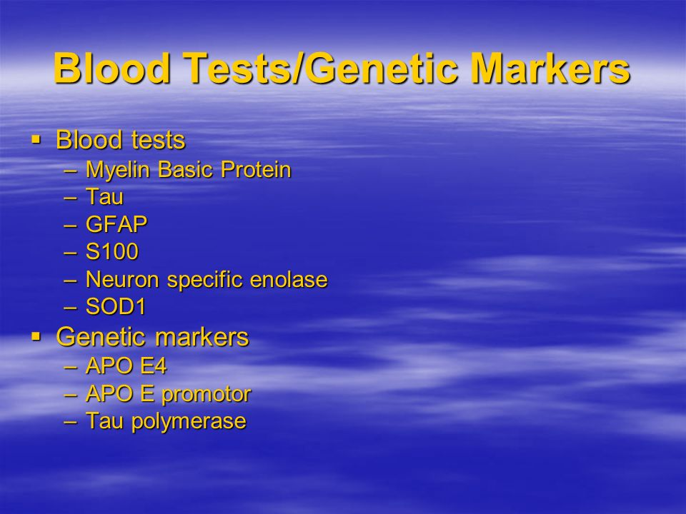 Blood Tests/Genetic Markers Blood tests Blood tests –Myelin Basic Protein –Tau –GFAP –S100 –Neuron specific enolase –SOD1 Genetic markers Genetic mark