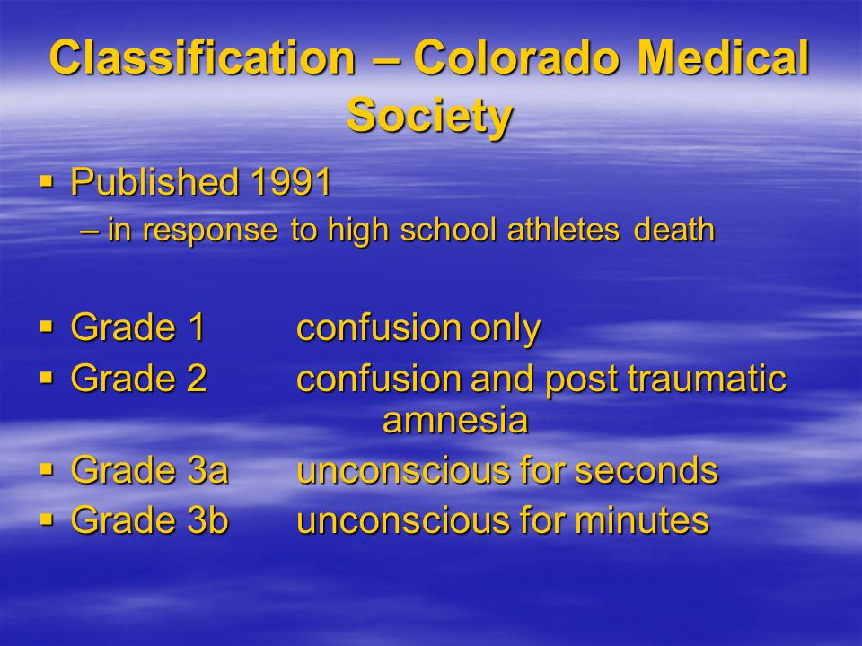 Classification – Colorado Medical Society Published 1991 Published 1991 –in response to high school athletes death Grade 1confusion only Grade 1confus