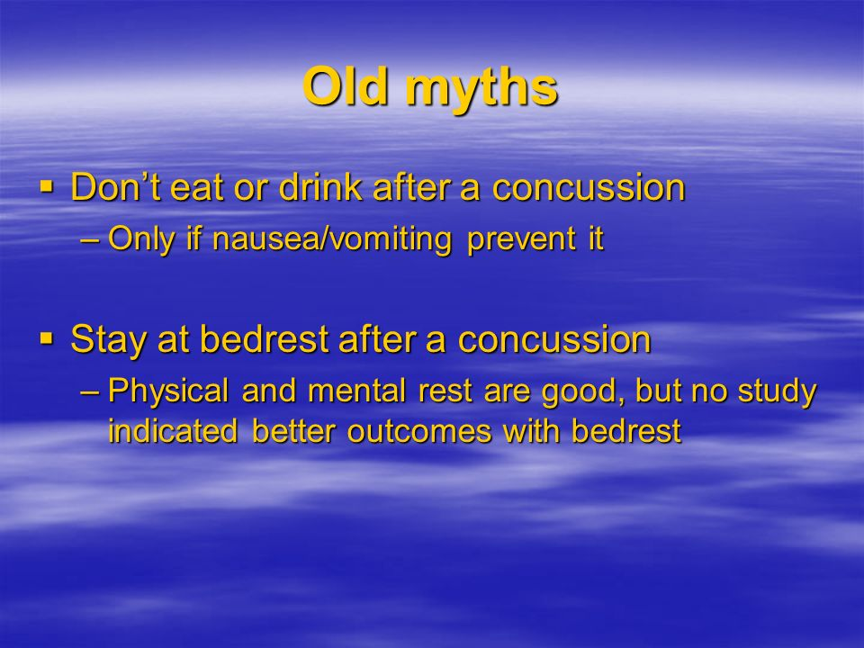 Old myths Dont eat or drink after a concussion Dont eat or drink after a concussion –Only if nausea/vomiting prevent it Stay at bedrest after a concus