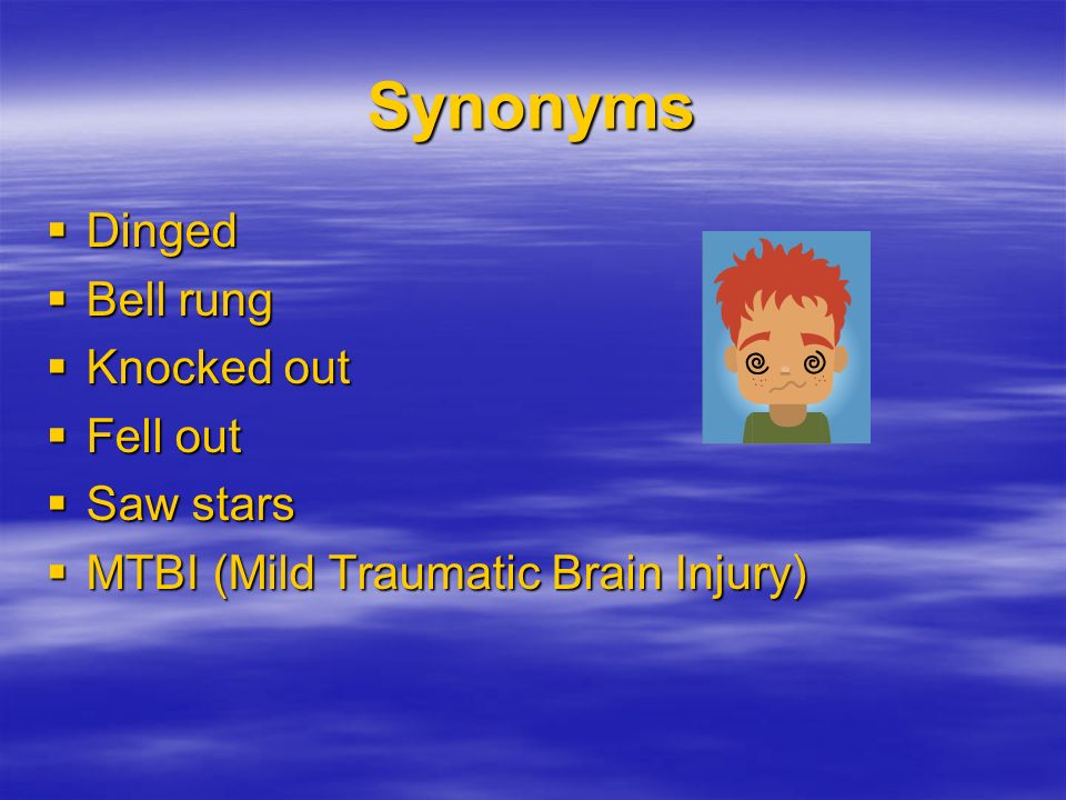 Synonyms Dinged Dinged Bell rung Bell rung Knocked out Knocked out Fell out Fell out Saw stars Saw stars MTBI (Mild Traumatic Brain Injury) MTBI (Mild