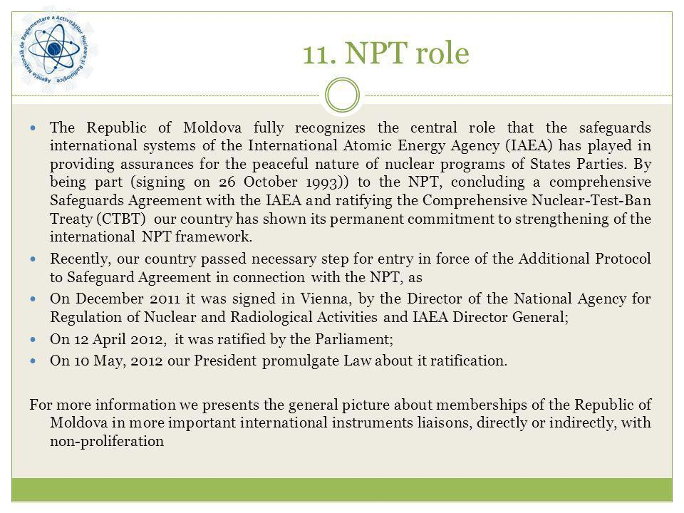 11. NPT role The Republic of Moldova fully recognizes the central role that the safeguards international systems of the International Atomic Energy Ag