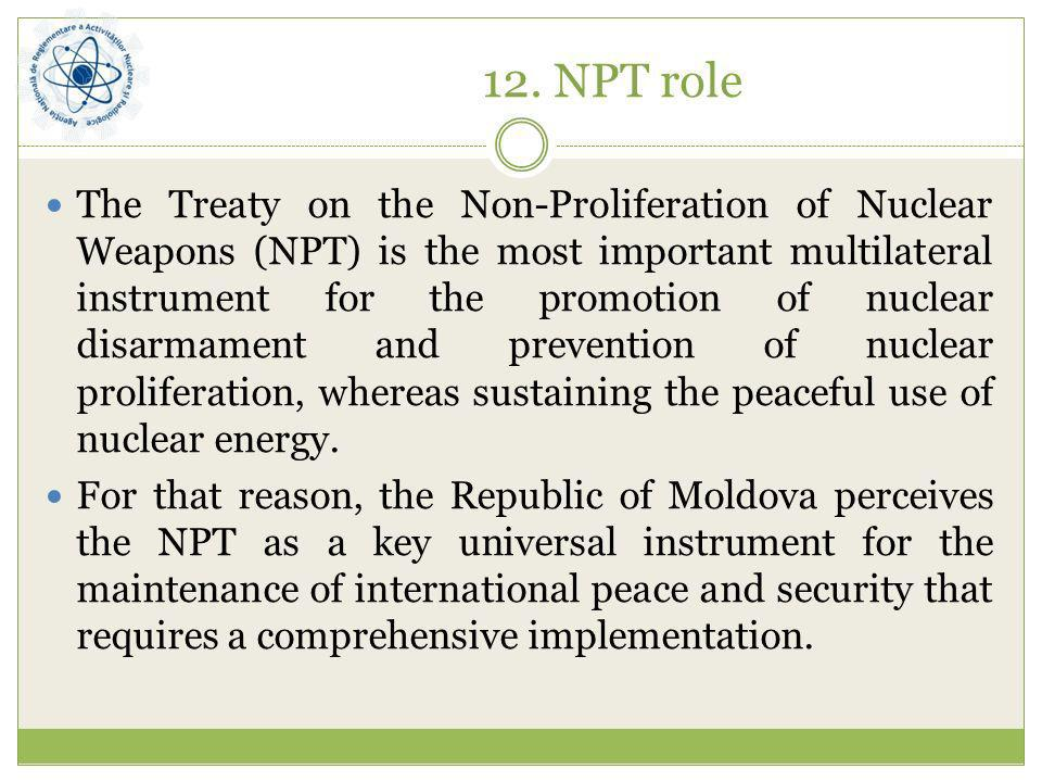 12. NPT role The Treaty on the Non-Proliferation of Nuclear Weapons (NPT) is the most important multilateral instrument for the promotion of nuclear d