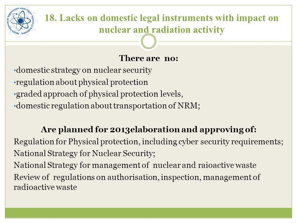 18. Lacks on domestic legal instruments with impact on nuclear and radiation activity There are no: domestic strategy on nuclear security regulation a