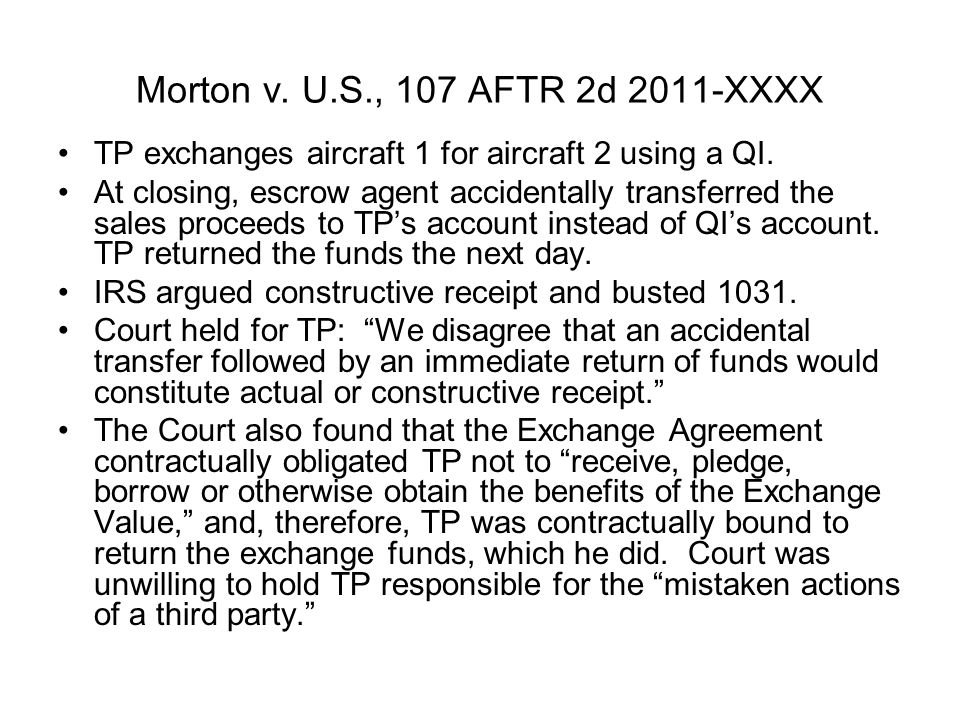 Morton v. U.S., 107 AFTR 2d 2011-XXXX TP exchanges aircraft 1 for aircraft 2 using a QI. At closing, escrow agent accidentally transferred the sales p