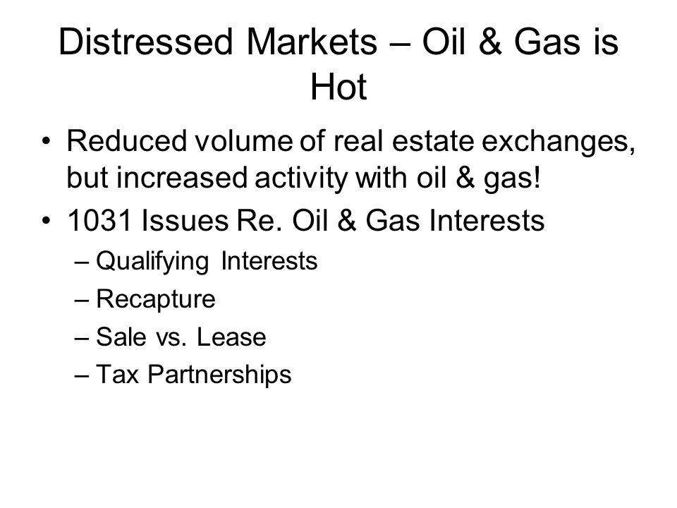 Distressed Markets – Oil & Gas is Hot Reduced volume of real estate exchanges, but increased activity with oil & gas.