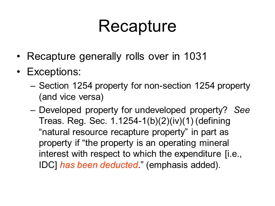 Recapture Recapture generally rolls over in 1031 Exceptions: –Section 1254 property for non-section 1254 property (and vice versa) –Developed property for undeveloped property.