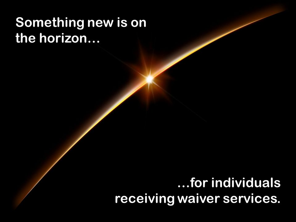 Something new is on the horizon… …for individuals receiving waiver services.