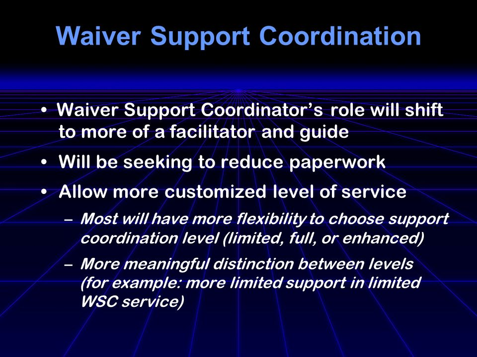 Waiver Support Coordination Waiver Support Coordinators role will shift to more of a facilitator and guide Will be seeking to reduce paperwork Allow more customized level of service –Most will have more flexibility to choose support coordination level (limited, full, or enhanced) –More meaningful distinction between levels (for example: more limited support in limited WSC service)