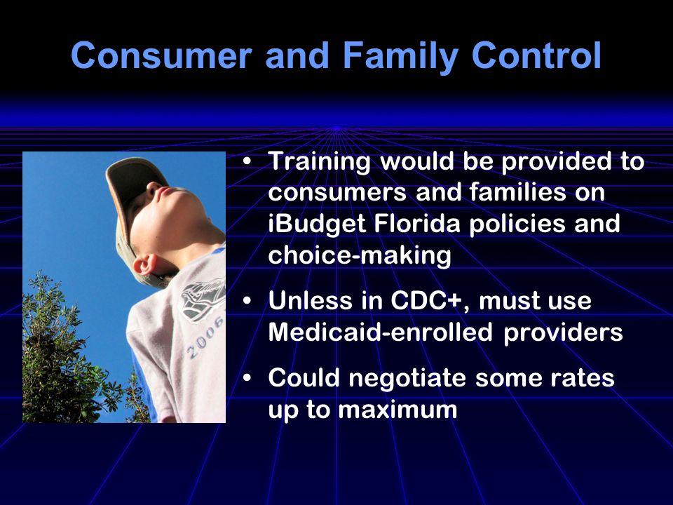 Consumer and Family Control Training would be provided to consumers and families on iBudget Florida policies and choice-making Unless in CDC+, must use Medicaid-enrolled providers Could negotiate some rates up to maximum